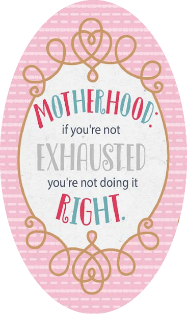 It's hard being a mom—and if you are not exhausted, you're not doing it right.
