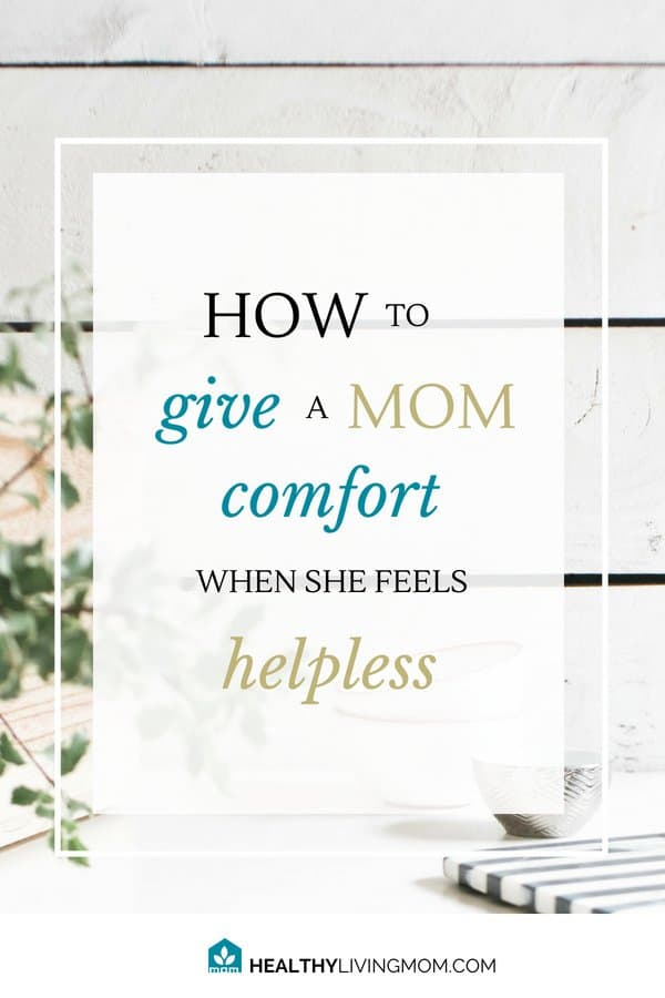give comfort when a mom feels helpless