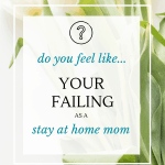 Are You Failing as a Stay at Home Mom? 1