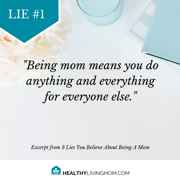 Lie #1 Being mom means you do anything and everything for everyone else.