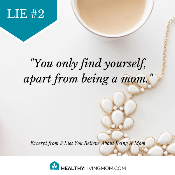 Lie #2 Being mom means you only find yourself apart from being mom.