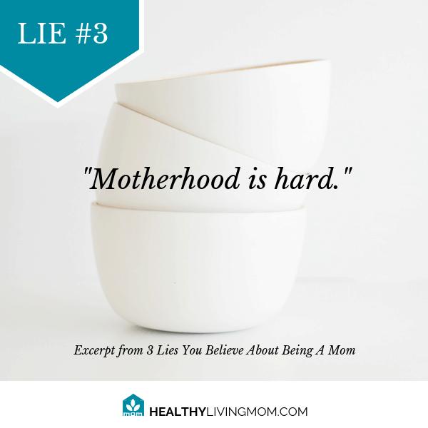 Lie #3 Being mom means motherhood is hard.